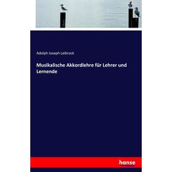 Musikalische Akkordlehre für Lehrer und Lernende als Buch von Adolph Joseph Leibrock