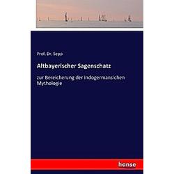 Altbayerischer Sagenschatz. Sepp  - Buch