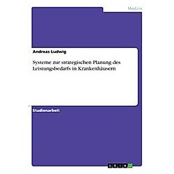 Systeme zur strategischen Planung des Leistungsbedarfs in Krankenhäusern. Andreas Ludwig  - Buch