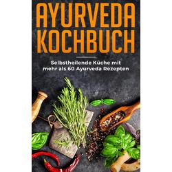Ayurveda Kochbuch - Selbstheilende Küche mit mehr als 60 Ayurveda Rezepten als Buch von Lara Bern