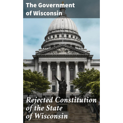Rejected Constitution of the State of Wisconsin: eBook von The Government of Wisconsin