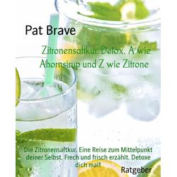 Zitronensaftkur. Detox. A wie Ahornsirup und Z wie Zitrone: eBook von Pat Brave