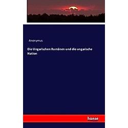 Die Ungarischen Rumänen und die ungarische Nation. Anonym  - Buch
