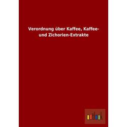 Verordnung über Kaffee Kaffee- und Zichorien-Extrakte als Buch von ohne Autor