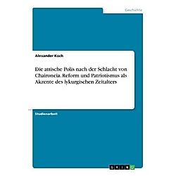 Die attische Polis nach der Schlacht von Chaironeia. Reform und Patriotismus als Akzente des lykurgischen Zeitalters. Alexander Koch  - Buch