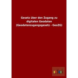 Gesetz über den Zugang zu digitalen Geodaten (Geodatenzugangsgesetz - GeoZG) als Buch von ohne Autor