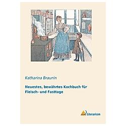 Neuestes  bewährtes Kochbuch für Fleisch- und Fasttage. Katharina Braunin  - Buch