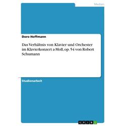 Das Verhältnis von Klavier und Orchester im Klavierkonzert a-Moll op. 54 von Robert Schumann als Buch von Doro Hoffmann