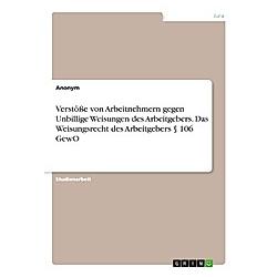 Verstöße von Arbeitnehmern gegen Unbillige Weisungen des Arbeitgebers. Das Weisungsrecht des Arbeitgebers  106 GewO. Anonym  - Buch