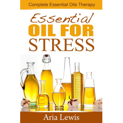 Essential Oils For Stress: Complete Essential Oils Therapy: eBook von Aria Lewis