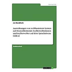 Auswirkungen von webbasiertem Lernen auf Deutschlernende Asylbewerberinnen und Asylbewerber auf dem Sprachniveau GER A1. Jan Mundhenk  - Buch