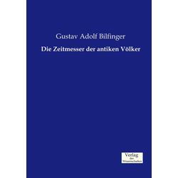 Die Zeitmesser der antiken Völker als Buch von Gustav Adolf Bilfinger
