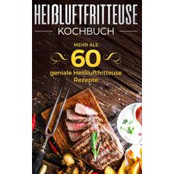 Heißluftfritteuse Kochbuch - Mehr als 60 geniale Heißluftfritteuse Rezepte als Buch von Sabrina Neuss