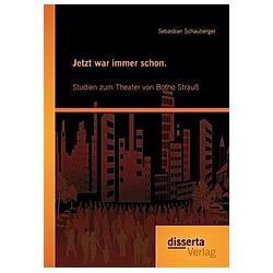 Jetzt war immer schon. Studien zum Theater von Botho Strauß. Sebastian Schauberger  - Buch