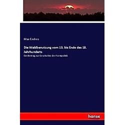 Die Waldbenutzung vom 13. bis Ende des 18. Jahrhunderts. Max Endres  - Buch