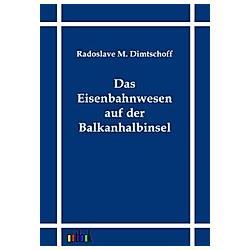 Das Eisenbahnwesen auf der Balkanhalbinsel. Radoslave M. Dimtschoff  - Buch