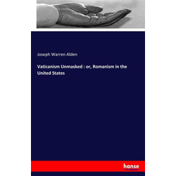 Vaticanism Unmasked : or Romanism in the United States als Buch von Joseph Warren Alden