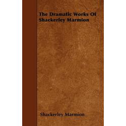 The Dramatic Works Of Shackerley Marmion als Taschenbuch von Shackerley Marmion