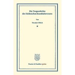 Die Vorgeschichte des Sächsischen Eisenbahnwesens.. Theodor Uhlich  - Buch