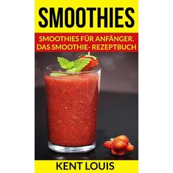 Smoothies: Smoothies für Anfänger. Das Smoothie- Rezeptbuch: eBook von Kent Louis
