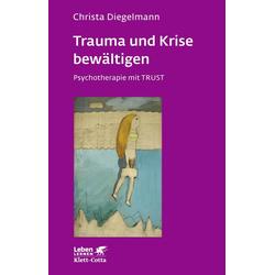 Trauma und Krise bewältigen. Psychotherapie mit Trust (Trauma und Krise bewältigen. Psychotherapie mit Trust Bd. ?): Buch von Christa Diegelmann