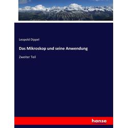 Das Mikroskop und seine Anwendung als Buch von Leopold Dippel