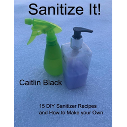 Sanitize It! - 15 Diy Sanitizer Recipes and How to Make Your Own: eBook von Caitlin Black