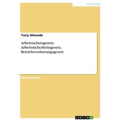 Arbeitsschutzgesetz Arbeitssicherheitsgesetz Betriebsverfassungsgesetz als Buch von Yuriy Shkonda